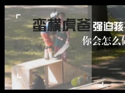 [中文字幕]蛮横虎爸强迫孩子玩滑板,你会怎么做?