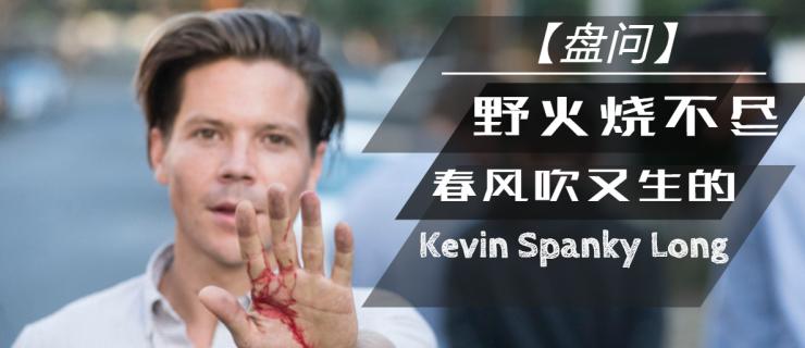 【盘问】野火烧不尽,春风吹又生的Kevin Spanky Long