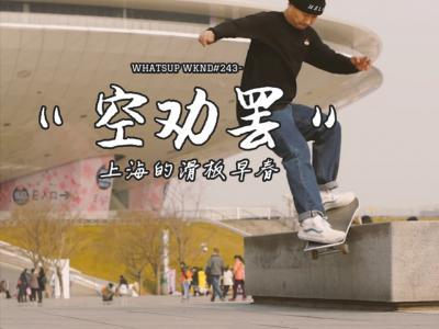 "【WHATSUP WKND】#243 ""空劝罢""-上海滑板早春"