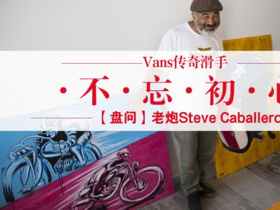【盘问】Vans传奇滑手Steve Caballero:不忘初心,依旧会滑下去
