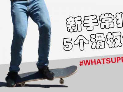 [中文字幕]新手常犯的5个滑板错误,告别这几个练习误区!
