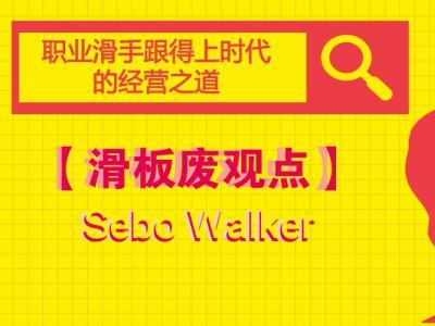 【滑板废观点】Sebo Walker分享职业滑手跟得上时代的经营之道