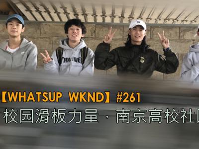 【WHATSUP WKND】#261 校园滑板力量,南京高校滑板Tour!